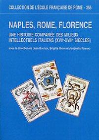 Naples, Rome, Florence. Une histoire comparée des milieux intellectuels italiens, XVIIe-XVIIIe siècles.