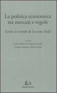 La politica economica tra mercati e regole. Scritti in ricordo di Luciano Stella.
