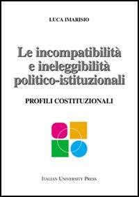 Le incompatibilità e ineleggibilità politico-istituzionali. Profili costituzionali.