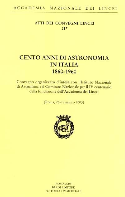 Cento anni di astronomia in Italia, 1860- 1960. Convegno organizzato d'intesa con l'Istituto nazionale di astrofisica e il Comitato nazionale per il IV centenario della fondazione dell'Accademia dei Lincei Lincei. Roma, 26-28 marzo 2003
