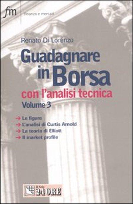 Guadagnare in Borsa con l'analisi tecnica. Vol. 3: Le figure. L'analisi di Curtis Arnold. La teoria di Elliott. Il market profile