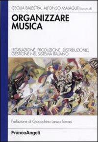 Organizzare la musica. Legislazione, produzione, distribuzione, gestione nel sistema italiano