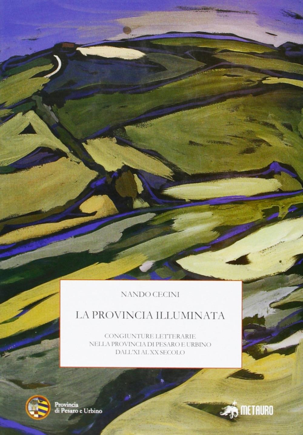 La Provincia Illuminata. Congiunture Letterarie nella Provincia di Pesaro e Urbino dall'Xi al XX Secolo