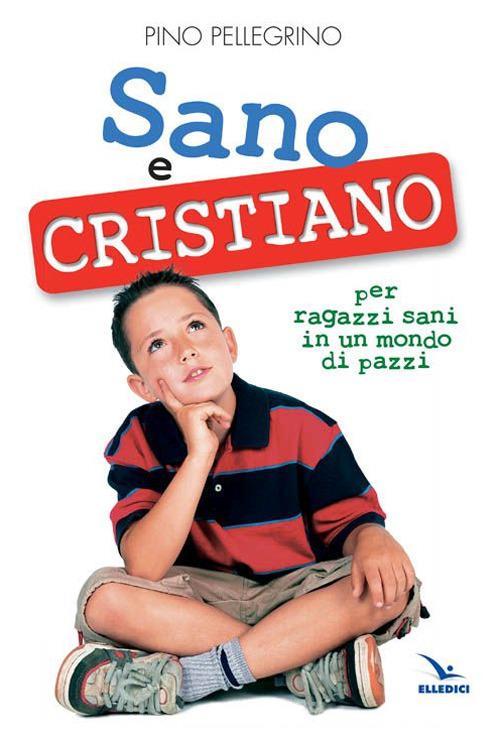 Sano e cristiano. Libretto-passaporto per ragazzi sani in un mondo di pazzi