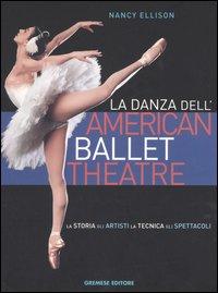 La danza dell'American Ballet Theatre. La storia, gli artisti, la tecnica, gli spettacoli. Ediz. illustrata