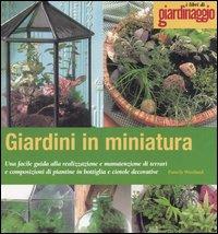 Giardini in miniatura. Una facile guida alla realizzazione e manutenzione di terrari e composizioni di piantine in bottiglia e ciotole decorative