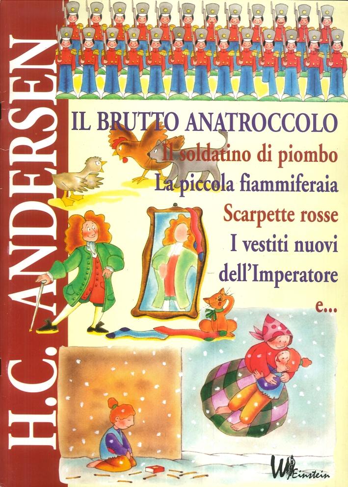 H. Christian Andersen: il Brutto Anatroccolo, il Soldatino di Piombo, la Piccola Fiammiferaia, Scarpette Rosse, i Vestiti Nuovi dell'Imperatore, E...