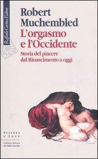 L'Orgasmo e l'Occidente. Storia del piacere dal Rinascimento a oggi