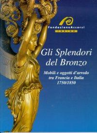 Gli Splendori del Bronzo. Mobili ed oggetti d'arredo tra Francia e l'Italia. 1750-1850