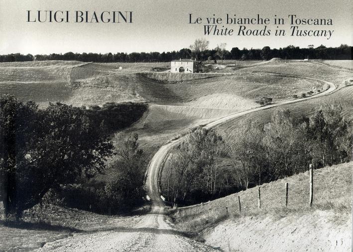 Luigi Biagini. Le vie bianche in Toscana. White Roads in Tuscany
