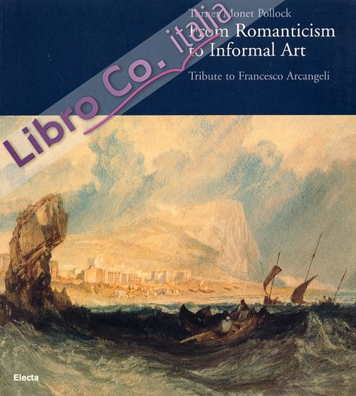 Turner, Monet, Pollock. From Romanticism to Informal Art. Tribute to Francesco Arcangeli