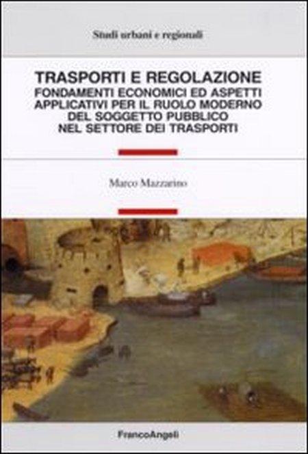 Trasporti e regolazione. Fondamenti economici ed aspetti applicativi per il ruolo moderno del soggetto pubblico nel settore dei trasporti