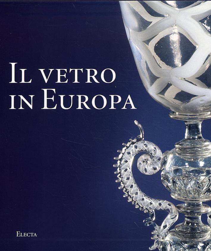 Il Vetro in Europa. Oggetti, Artisti e Manifatture dal 1400 al 1930