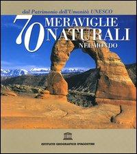 Settanta meraviglie naturali nel mondo dal Patrimonio dell'Umanità Unesco. Ediz. illustrata