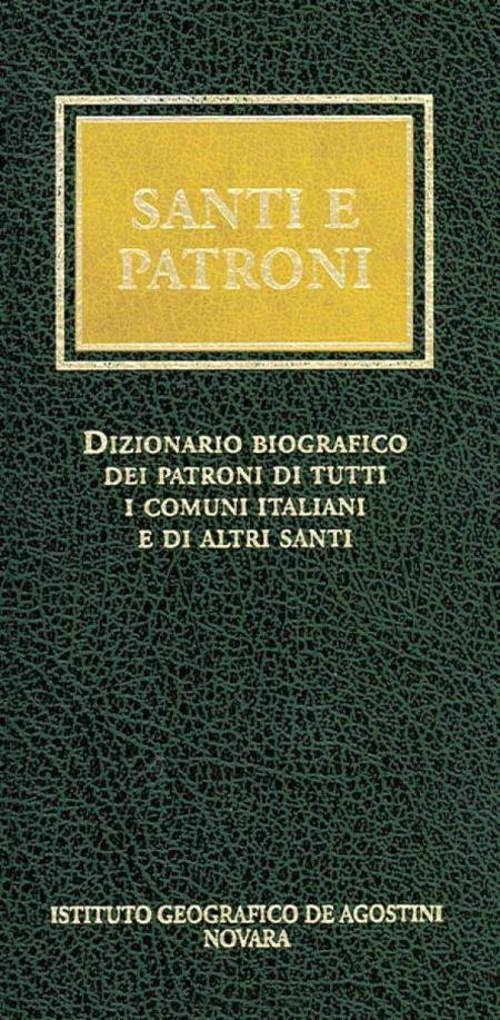 Santi e Patroni. Dizionario Biografico dei Patroni di Tutti i Comuni Italiani e di Altri Santi