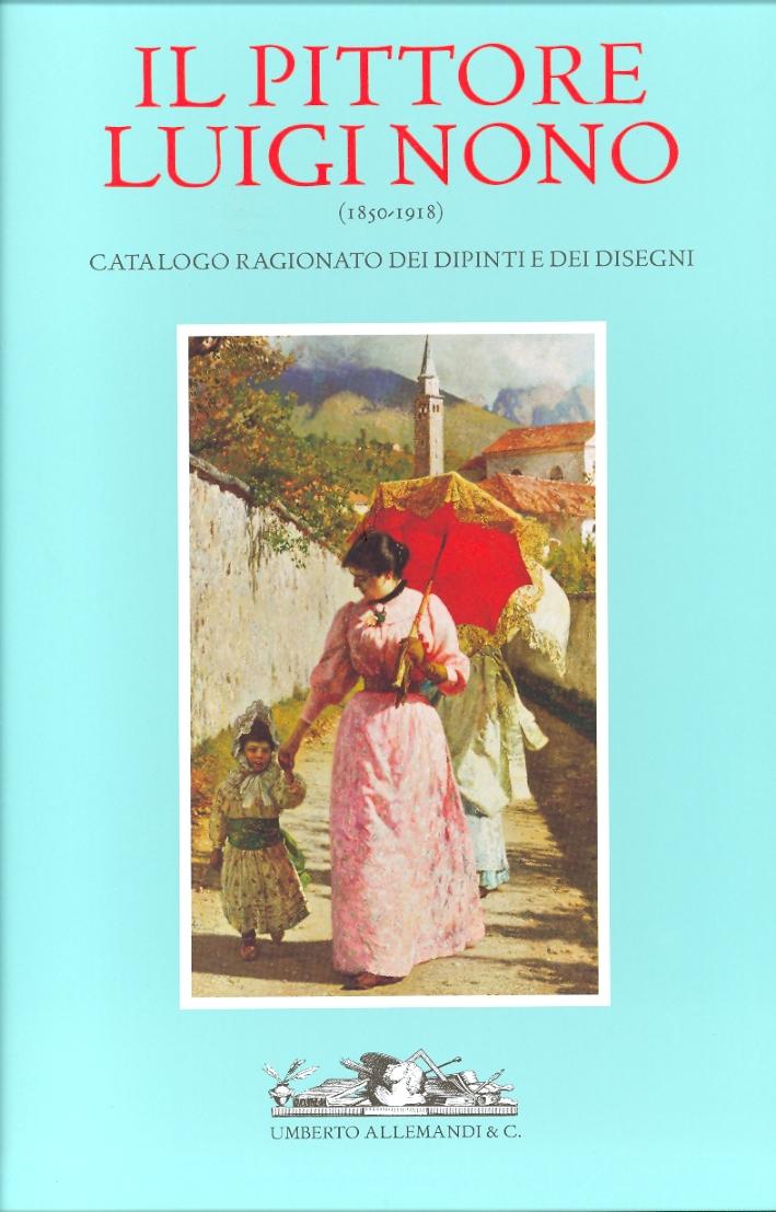 Il Pittore Luigi Nono (1850-1918). Catalogo Ragionato dei Dipinti e dei Disegni. La Vita, i Documenti, le Opere.