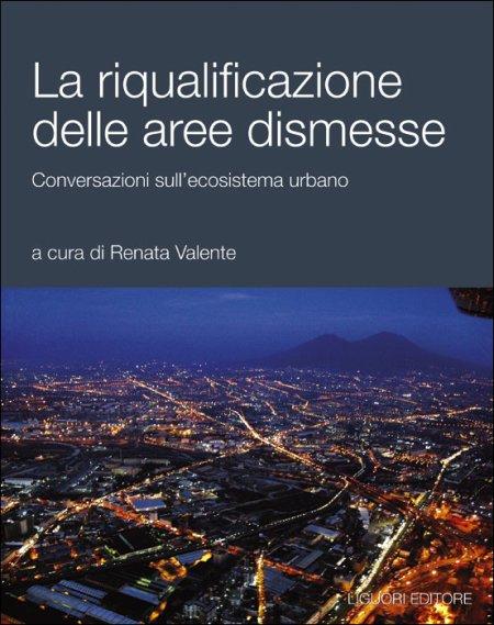 La riqualificazione delle aree dismesse. Conversazioni sull'ecosistema urbano.