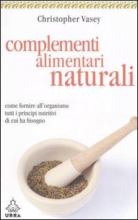 Complementi Alimentari Naturali. Come Fornire all'Organismo Tutti i Principi Nutritivi di Cui Ha Bisogno