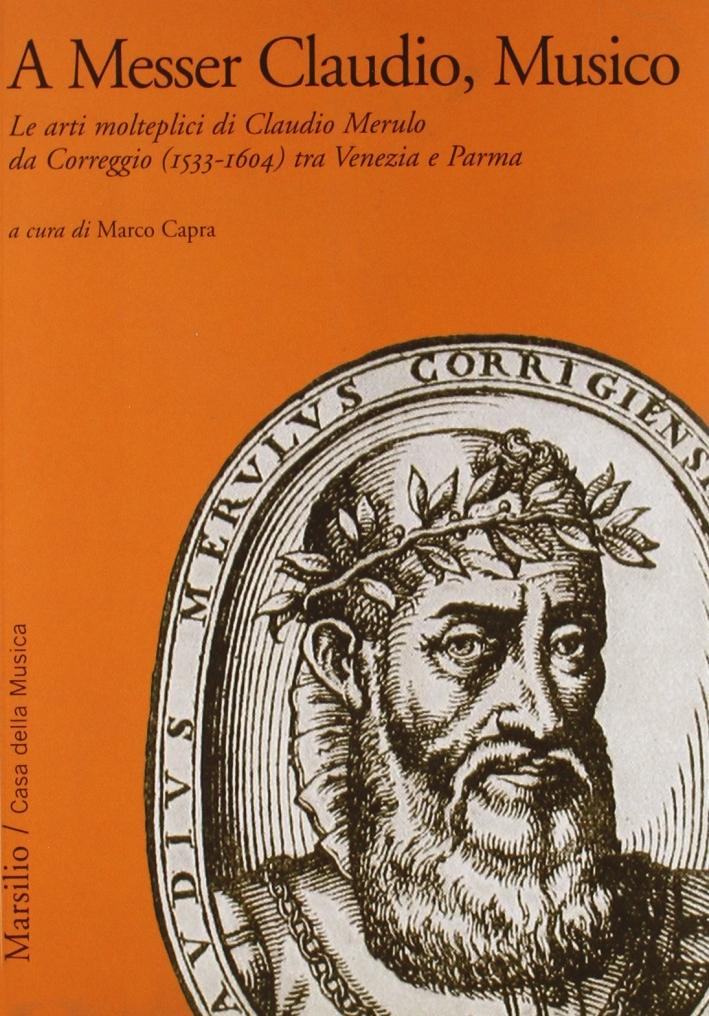 A Messer Claudio, Musico. Le arti molteplici di Claudio Merulo da Correggio (1533-1604) tra Venezia e Parma
