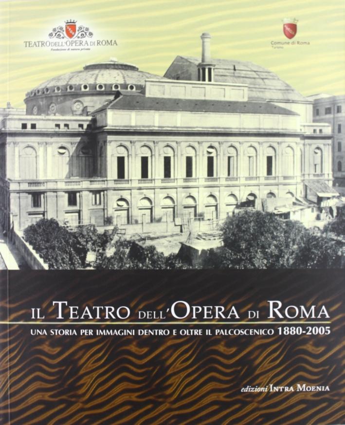 Il Teatro dell'opera di Roma. Una storia per immagini dentro e oltre il palcoscenico (1880-2005)