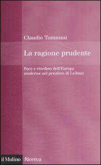 La ragione prudente. Pace e riordino dell'Europa nel pensiero di Leibniz
