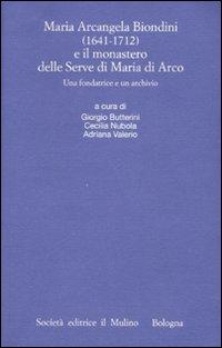 Maria Arcangela Biondini (1641-1712) e il monastero delle Serve di Maria di Arco. Una fondatrice e un archivio. Atti del Convegno (Trento 6-7 maggio 2004)