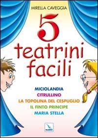 Cinque Teatrini Facili. Miciolandia, Citrullino, la Topolina del Cespuglio, il Finto Principe, Maria Stella