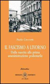 Il fascismo a Livorno. Dalla nascita del movimento alla prima amministrazione podestarile