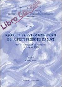 Studi su: Raccolta e gestione nei porti dei rifiuti prodotti da navi. Atti del Convegno (Civitavecchia, 11 febbraio 2005)