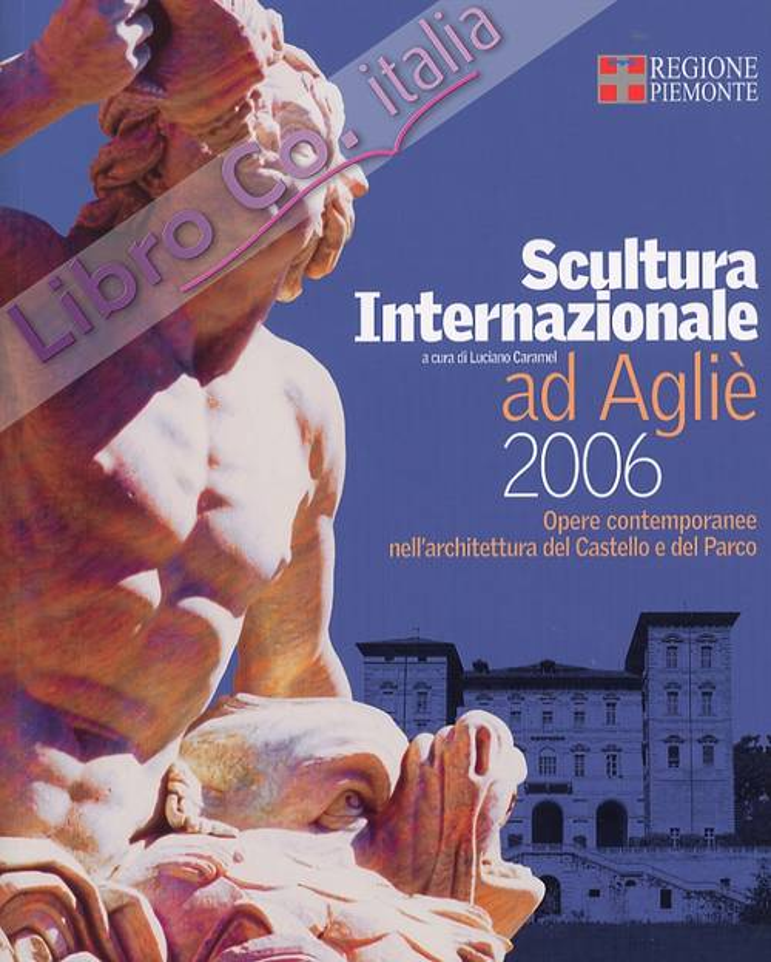 Scultura Internazionale ad Agliè, 2006. Opere contemporanee nell'architettura del Castello e del Parco. [Edizione italiana e inglese]