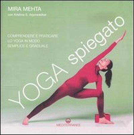 Yoga spiegato. Comprendere e praticare lo yoga in modo semplice e graduale.