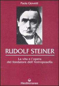Rudolf Steiner. La vita e l'opera del fondatore dell'Antroposofia.