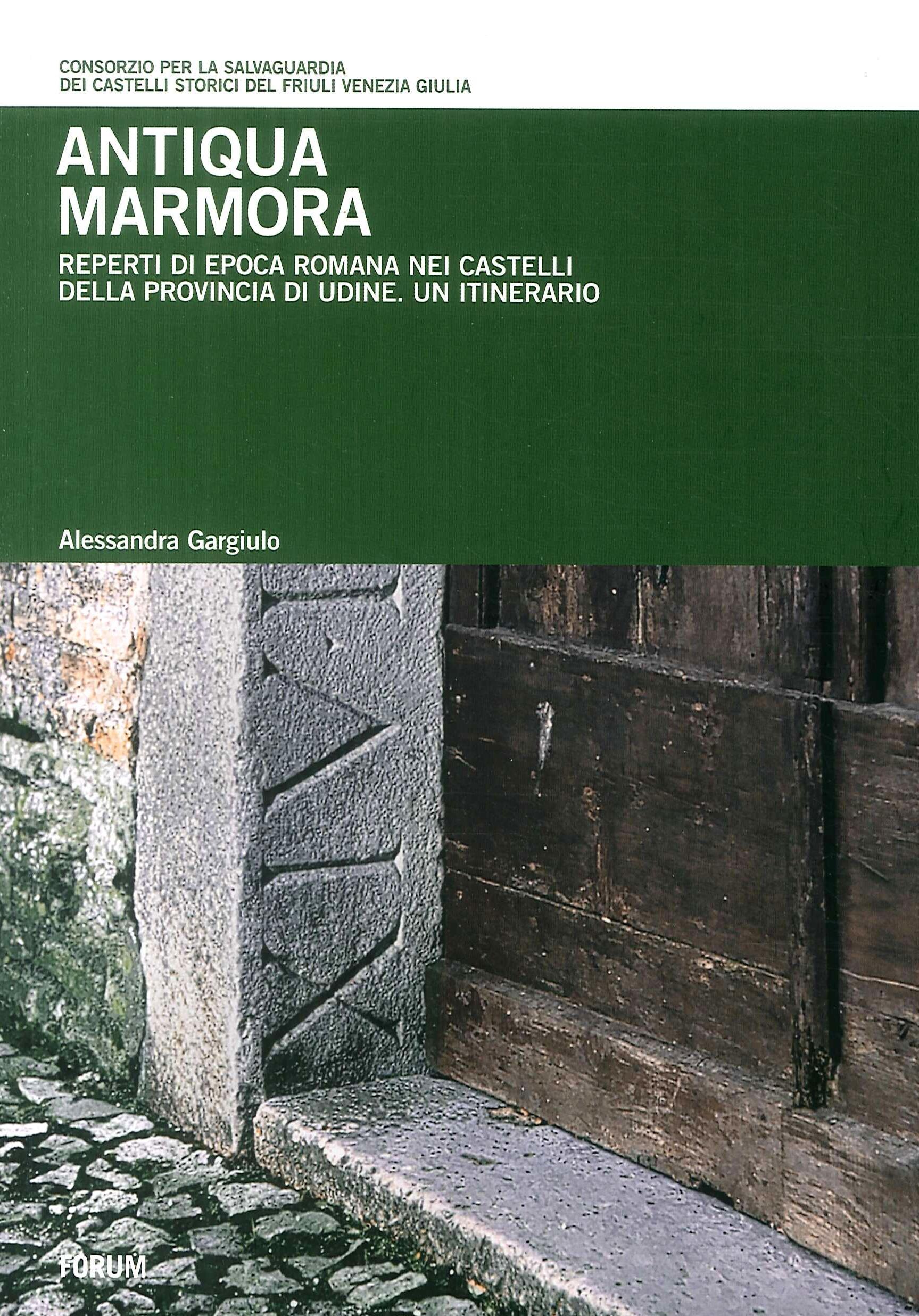 Antiqua Marmora. Reperti di epoca romana nei castelli della provincia di Udine. Un itinerario.