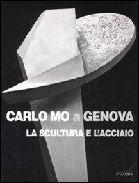 Carlo Mo a Genova. La scultura e l'acciaio. Catalogo della mostra (Genova, 13 aprile-30 giugno 2008). Ediz. illustrata