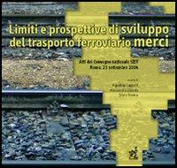 Limiti e prospettive di sviluppo del trasporto ferroviario merci. Atti del Convegno nazionale della Società italiana dei docenti di trasporti