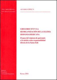 Gregorio XVI y la reorganizacion de la iglesia hispanoamericana. El paso del regimen de patronato a la mision como responsabilidad directa de la Santa Sede