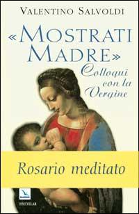 Mostrati Madre. Colloqui con la Vergine. Misteri di Gioia, Luce, Dolore, Gloria. Rosario Meditato