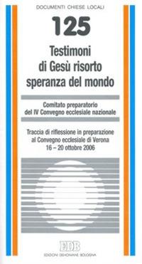 Testimoni di Gesù risorto speranza del mondo. Traccia di riflessione in preparazione al Convegno ecclesiale di Verona 16-20 ottobre 2006