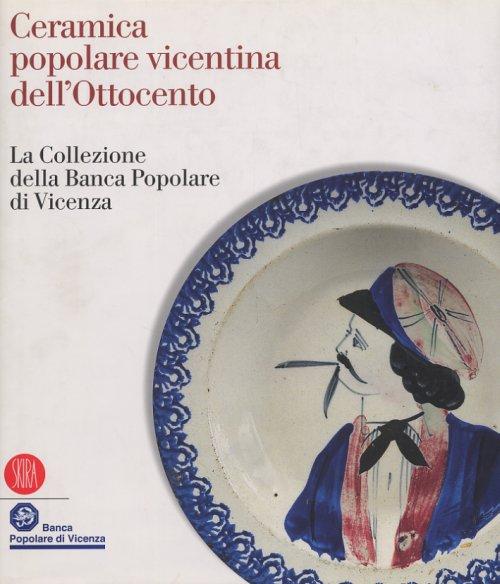 Ceramica Popolare Vicentina dell'Ottocento. La Collezione delle Banca Popolare di Vicenza