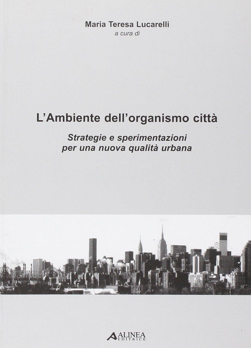 L'Ambiente dell'organismo città. Strategie e sperimentazioni per una nuova qualità urbana