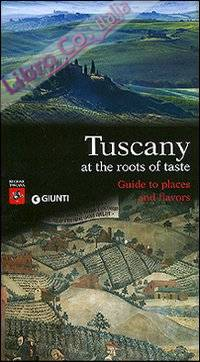 Tuscany. At the roots of taste. Guide to places and flavors