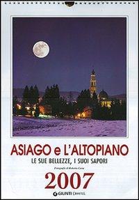 Asiago e l'Altopiano. Le sue bellezze, i suoi sapori. Calendario 2007.