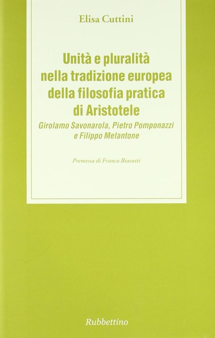 Unità e pluralità nella tradizione europea della filosofia pratica di Aristotele. Girolamo Savonarola, Pietro Pomponazzi e Filippo Melantone.