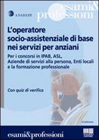 L'operatore socio-assistenziale di base nei servizi per anziani. Per i concorsi in Ipab, Asl, Aziende di servizi alla persona, Enti locali... Con quiz di verifica