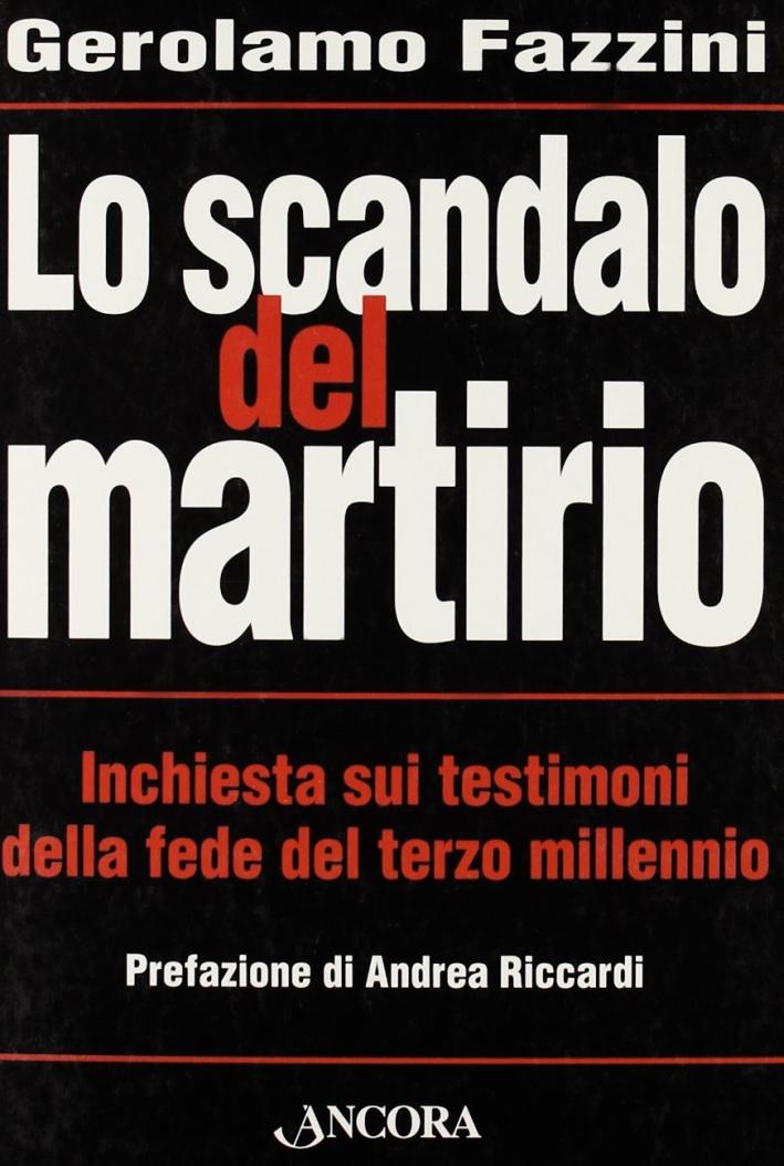 Lo scandalo del martirio. Inchiesta sui testimoni della fede nel terzo millennio
