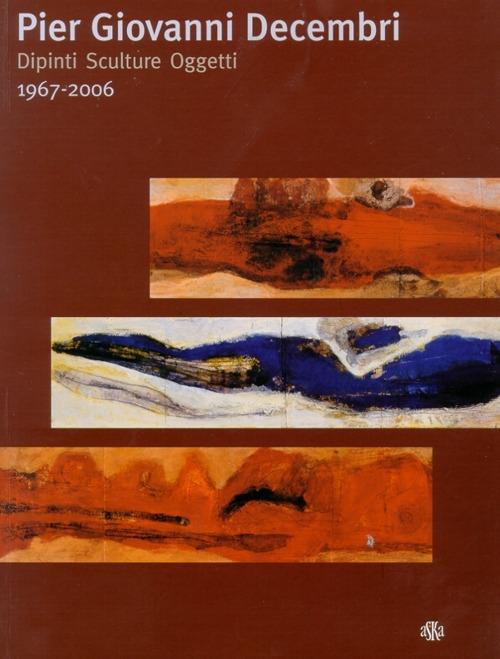 Pier Giovanni Decembri. Dipinti Sculture Oggetti. 1976-2006