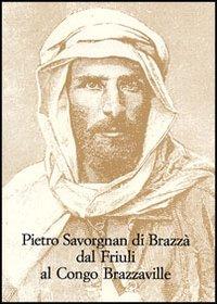 Pietro Savorgnan di Brazzà dal Friuli al Congo Brazzaville. Atti del convegno internazionale (Udine 30 settembre-1 ottobre 2005)