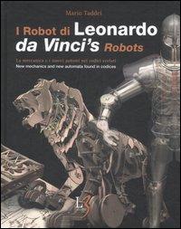 I robot di Leonardo. La meccanica e i nuovi automi nei codici svelati-Da Vinci's robots. New mecchanics and new automata found in codices. [Edizione Italiana].