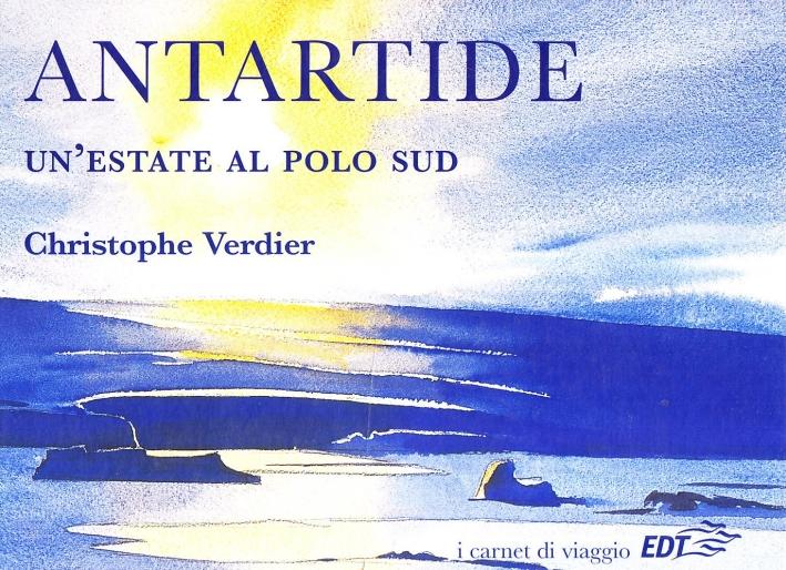 Antartide. Un'estate al Polo Sud. Ediz. illustrata