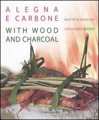 A legna e carbone. Ricette di Sergio Mei-With wood and charcoal. Sergio Mei's recipes. Ediz. bilingue